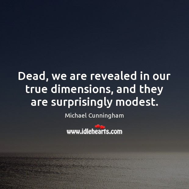 Dead, we are revealed in our true dimensions, and they are surprisingly modest. Michael Cunningham Picture Quote