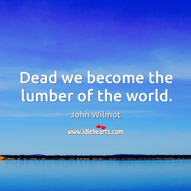 Dead we become the lumber of the world. Image
