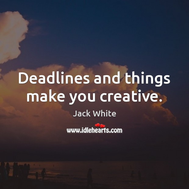 Deadlines and things make you creative. Jack White Picture Quote