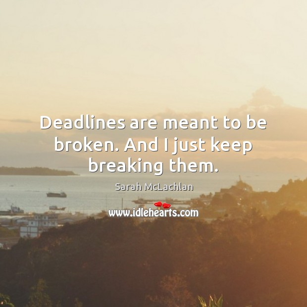 Image, Deadlines are meant to be broken. And I just keep breaking them.