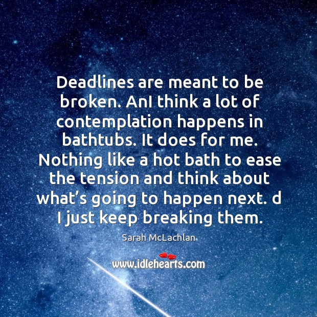 Deadlines are meant to be broken. Ani think a lot of contemplation happens in bathtubs. Image