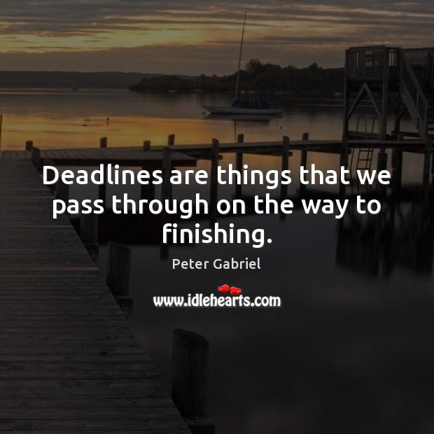 Deadlines are things that we pass through on the way to finishing. Image
