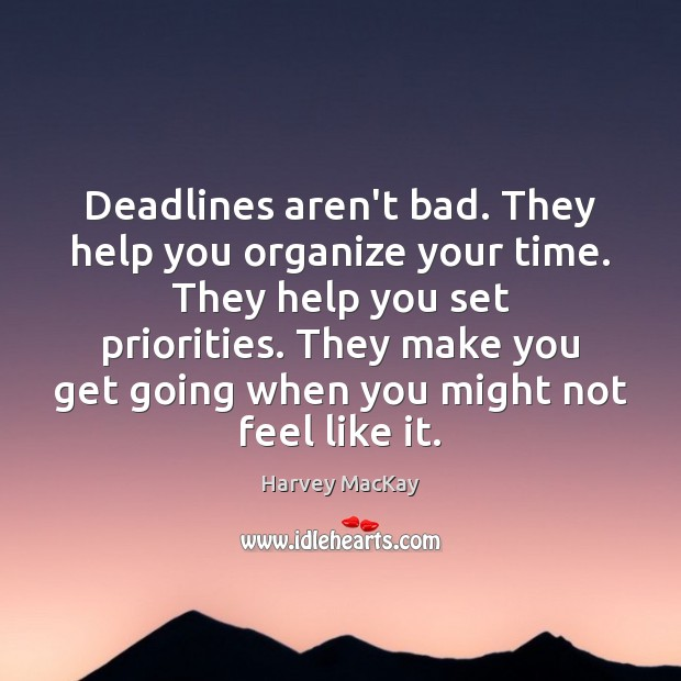 Deadlines aren't bad. They help you organize your time. They help you Image