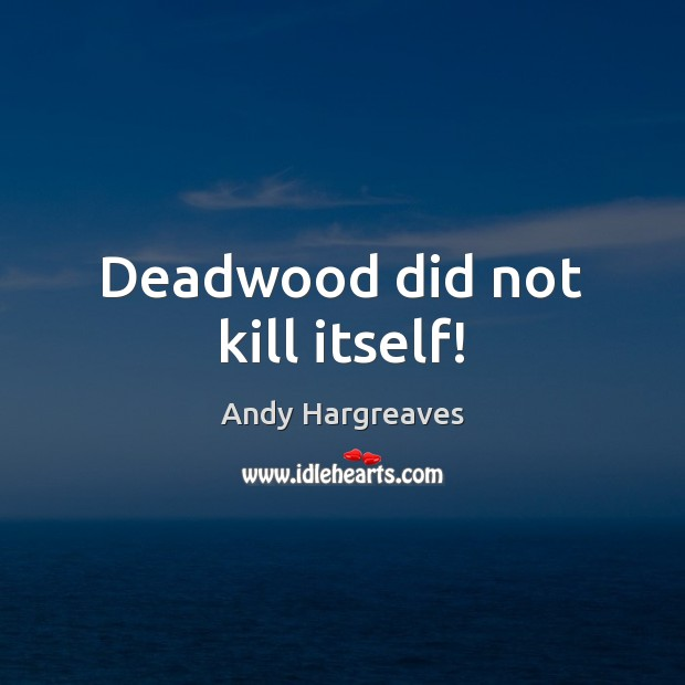 Image, Deadwood did not kill itself!