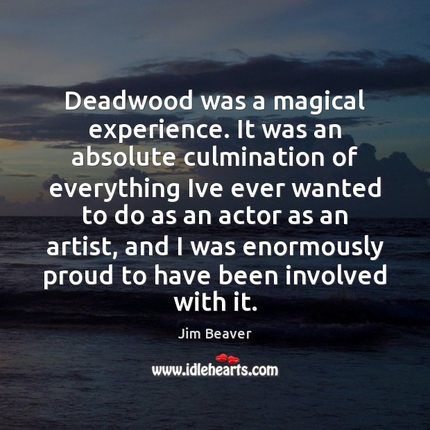 Deadwood was a magical experience. It was an absolute culmination of everything Jim Beaver Picture Quote