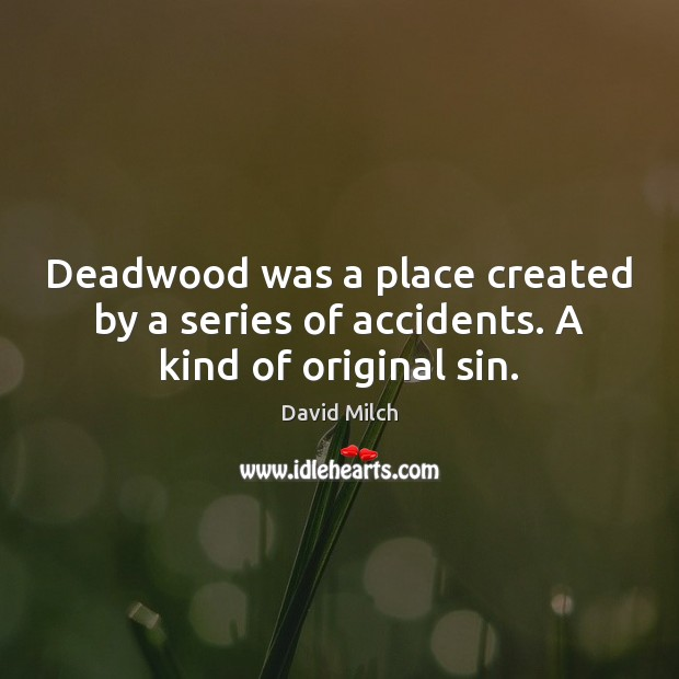Deadwood was a place created by a series of accidents. A kind of original sin. Image