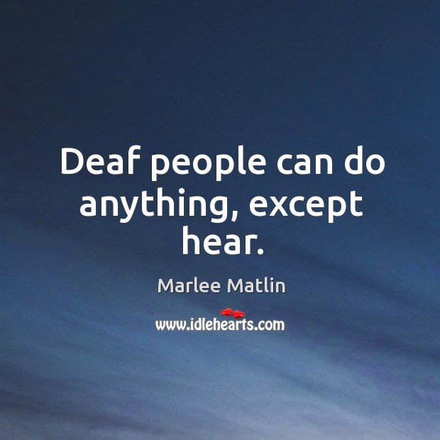 Deaf people can do anything, except hear. Marlee Matlin Picture Quote