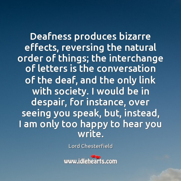 Deafness produces bizarre effects, reversing the natural order of things; the interchange Image