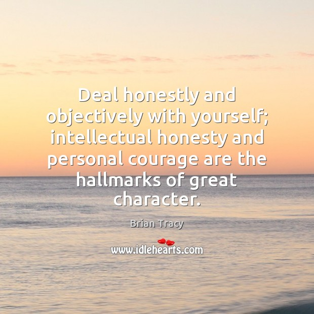 Deal honestly and objectively with yourself; intellectual honesty and personal courage are Brian Tracy Picture Quote