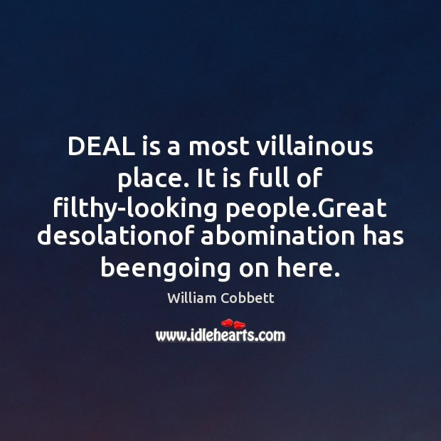 DEAL is a most villainous place. It is full of filthy-looking people. William Cobbett Picture Quote
