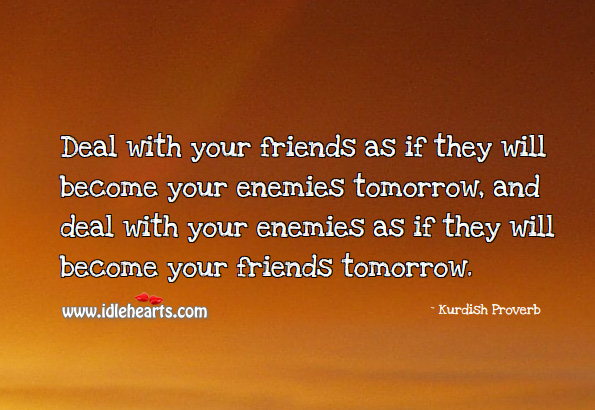 Image, Deal with your friends as if they will become your enemies tomorrow.