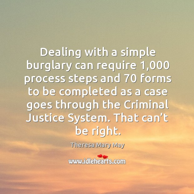 Dealing with a simple burglary can require 1,000 process steps and 70 forms to be Theresa Mary May Picture Quote