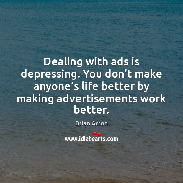 Image, Dealing with ads is depressing. You don't make anyone's life