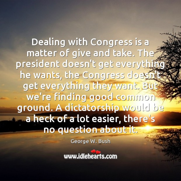 Dealing with Congress is a matter of give and take. The president Image