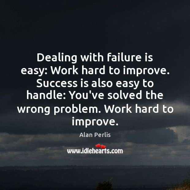 Dealing with failure is easy: Work hard to improve. Success is also Image