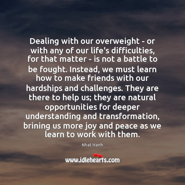 Dealing with our overweight – or with any of our life's difficulties, Nhat Hanh Picture Quote