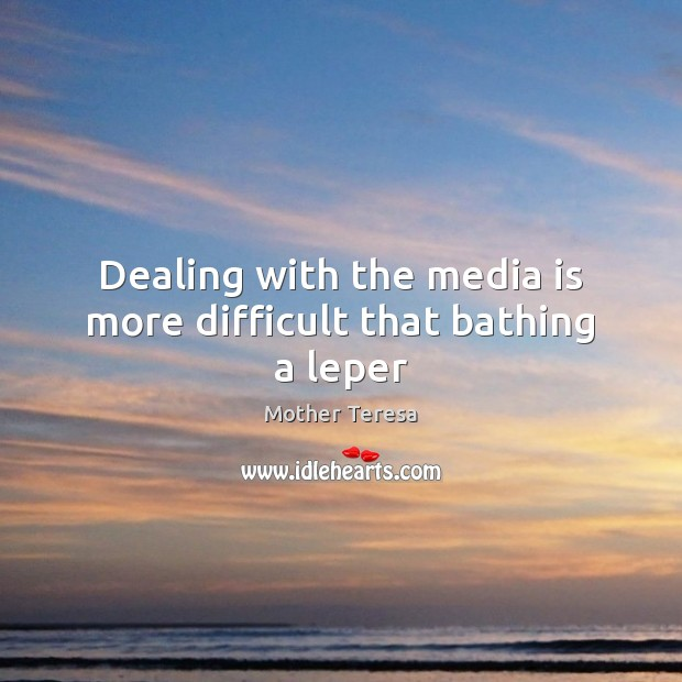 Image, Dealing with the media is more difficult that bathing a leper