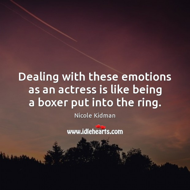 Dealing with these emotions as an actress is like being a boxer put into the ring. Nicole Kidman Picture Quote