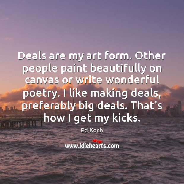 Deals are my art form. Other people paint beautifully on canvas or Ed Koch Picture Quote