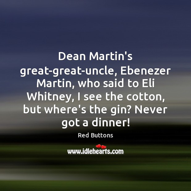 Dean Martin's great-great-uncle, Ebenezer Martin, who said to Eli Whitney, I see Red Buttons Picture Quote