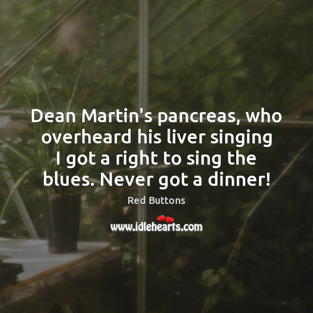 Dean Martin's pancreas, who overheard his liver singing I got a right Red Buttons Picture Quote