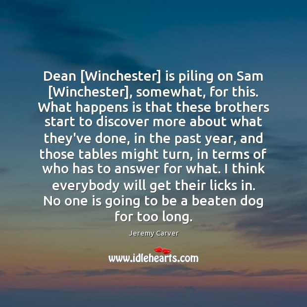 Image, Dean [Winchester] is piling on Sam [Winchester], somewhat, for this. What happens