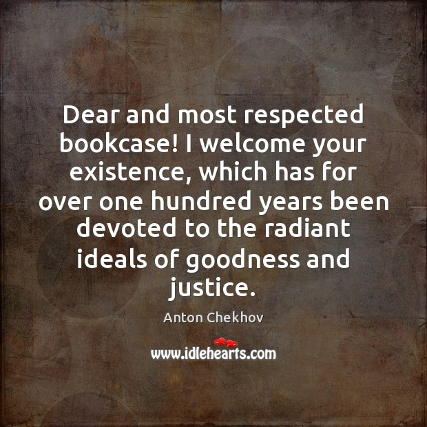 Dear and most respected bookcase! I welcome your existence, which has for Anton Chekhov Picture Quote