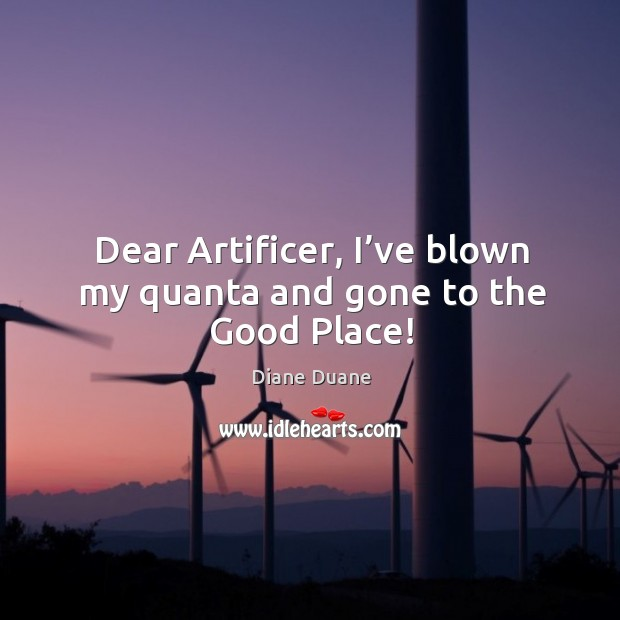 Dear Artificer, I've blown my quanta and gone to the Good Place! Image
