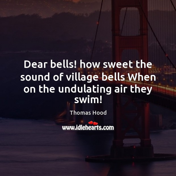 Dear bells! how sweet the sound of village bells When on the undulating air they swim! Thomas Hood Picture Quote