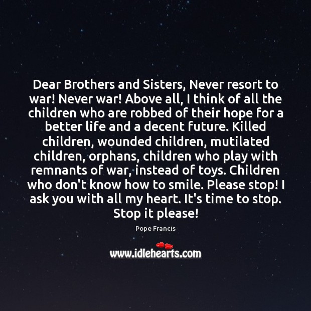 Dear Brothers and Sisters, Never resort to war! Never war! Above all, War Quotes Image
