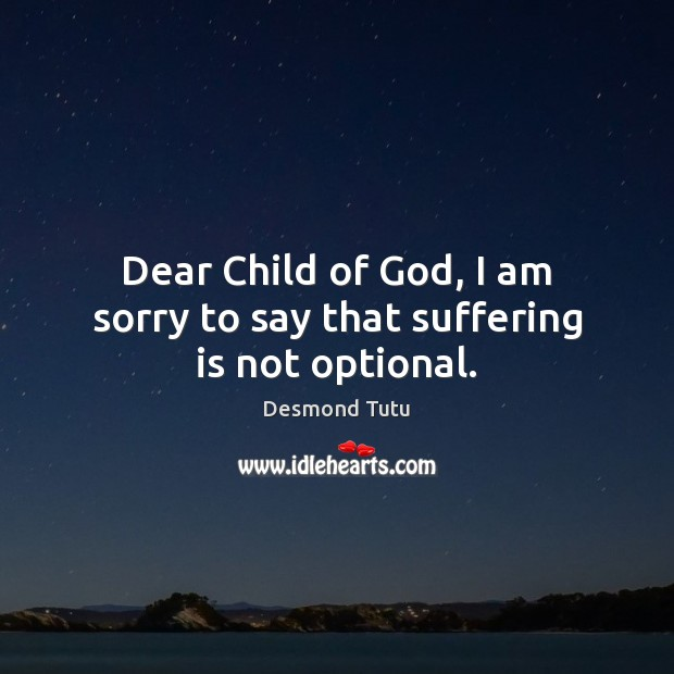 Dear Child of God, I am sorry to say that suffering is not optional. Desmond Tutu Picture Quote