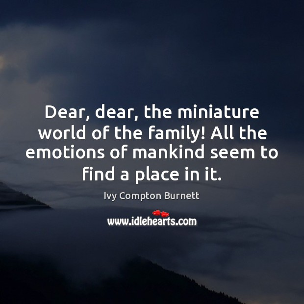 Dear, dear, the miniature world of the family! All the emotions of Ivy Compton Burnett Picture Quote