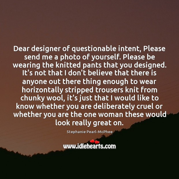 Dear designer of questionable intent, Please send me a photo of yourself. Image