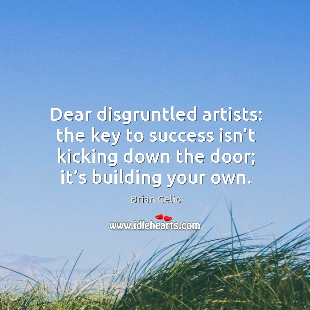Dear disgruntled artists: the key to success isn't kicking down the door; it's building your own. Brian Celio Picture Quote