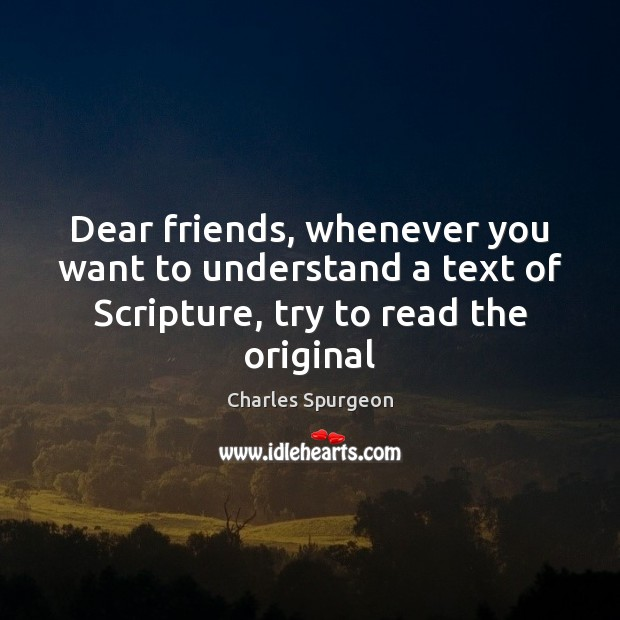Dear friends, whenever you want to understand a text of Scripture, try Charles Spurgeon Picture Quote