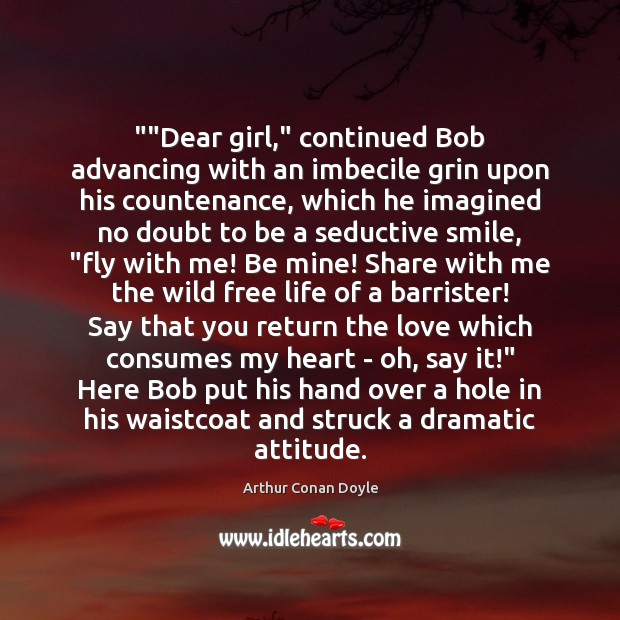 """""""""""Dear girl,"""" continued Bob advancing with an imbecile grin upon his countenance, Arthur Conan Doyle Picture Quote"""
