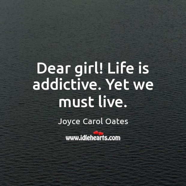 Dear girl! Life is addictive. Yet we must live. Joyce Carol Oates Picture Quote