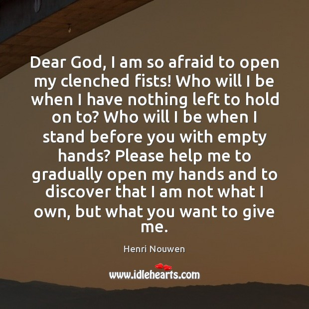 Dear God, I am so afraid to open my clenched fists! Who Henri Nouwen Picture Quote
