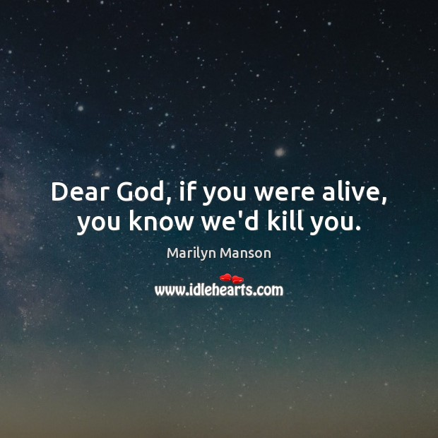 Dear God, if you were alive, you know we'd kill you. Image