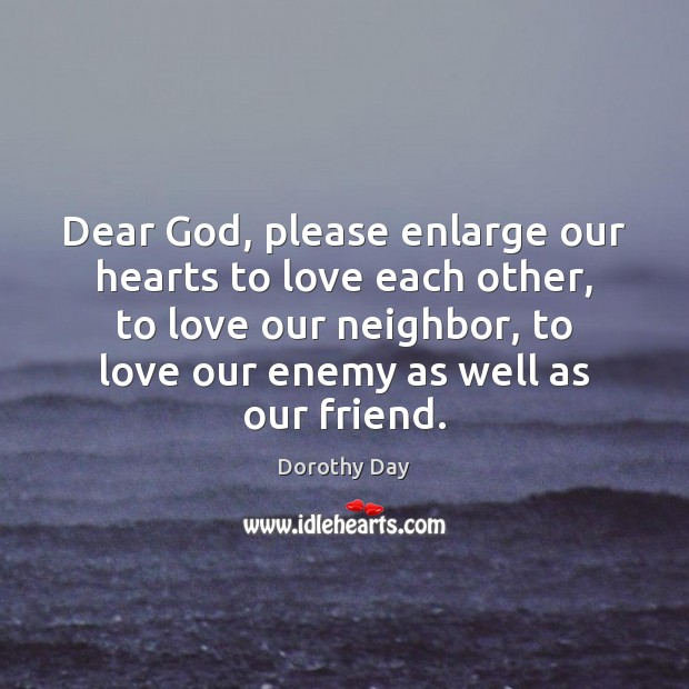 Dear God, please enlarge our hearts to love each other, to love Dorothy Day Picture Quote