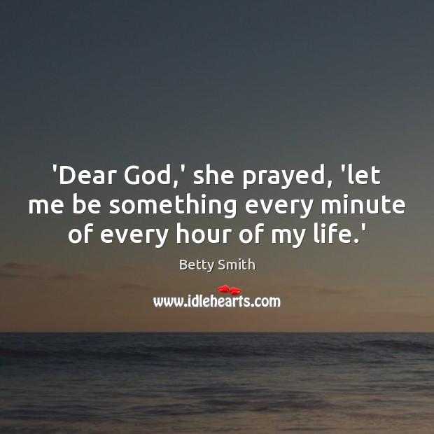 'Dear God,' she prayed, 'let me be something every minute of every hour of my life.' Betty Smith Picture Quote