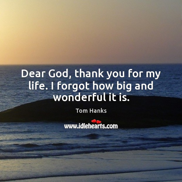 Dear God, thank you for my life. I forgot how big and wonderful it is. Tom Hanks Picture Quote