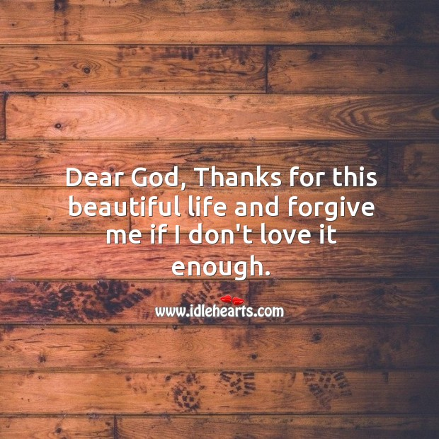 Dear God, Thanks for this beautiful life and forgive me if I don't love it enough. Image