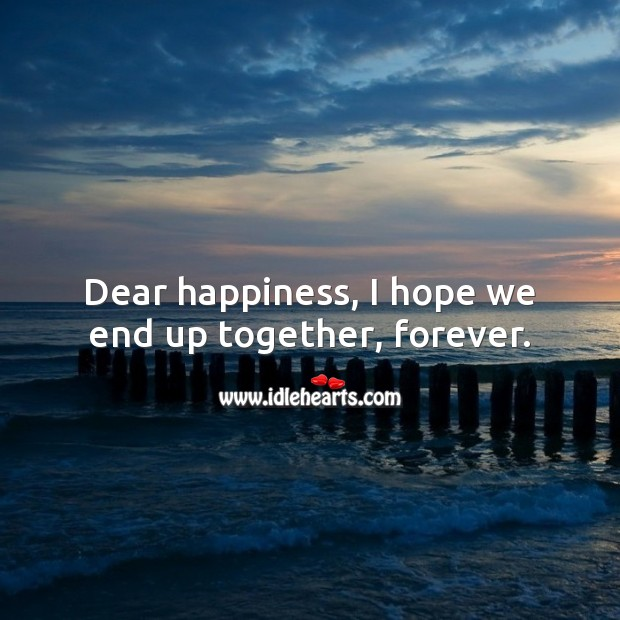 Dear happiness, I hope we end up together, forever. Happiness Quotes Image