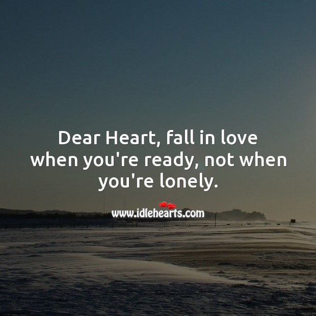 Image, Dear Heart, fall in love when you're ready, not when you're lonely.