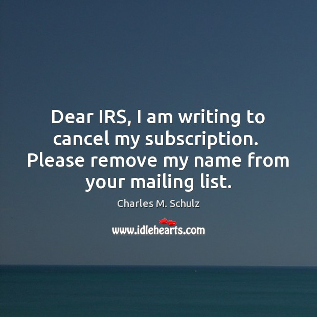 Image, Dear IRS, I am writing to cancel my subscription.  Please remove my