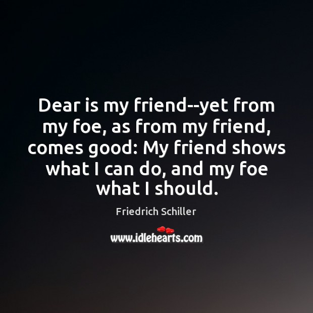 Dear is my friend–yet from my foe, as from my friend, comes Friedrich Schiller Picture Quote