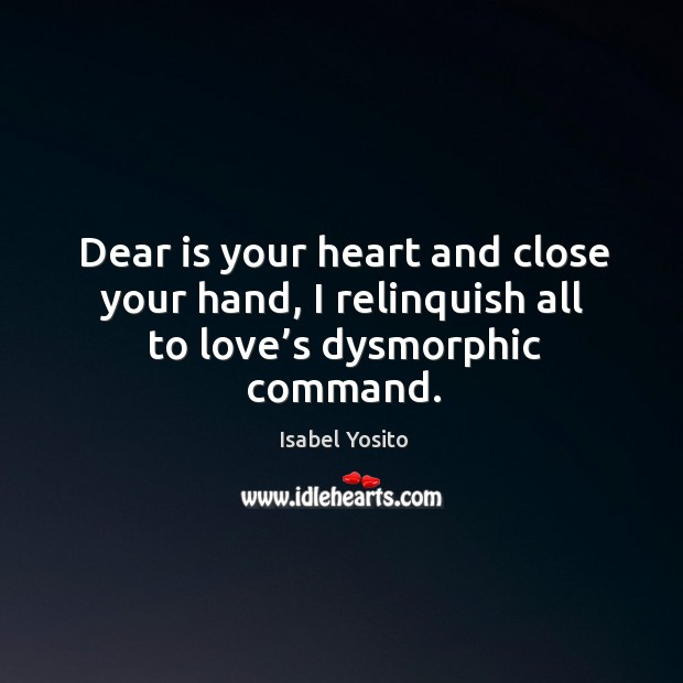Dear is your heart and close your hand, I relinquish all to love's dysmorphic command. Image