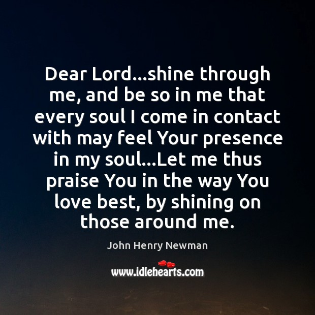 Dear Lord…shine through me, and be so in me that every John Henry Newman Picture Quote