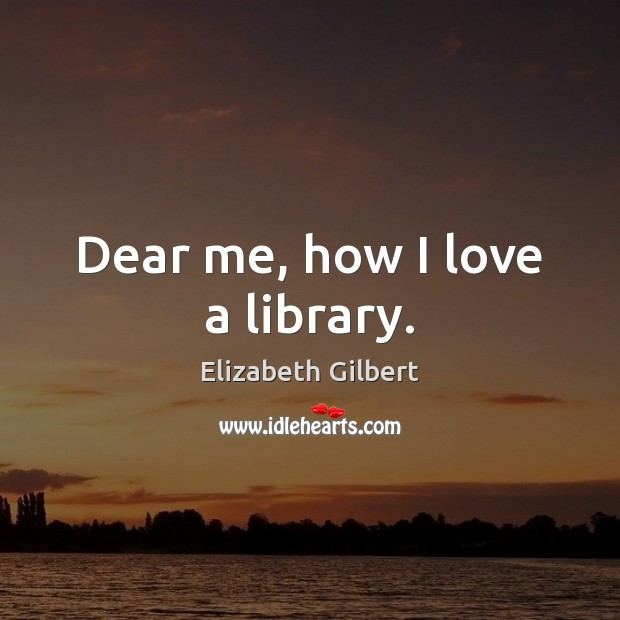 Dear me, how I love a library. Elizabeth Gilbert Picture Quote